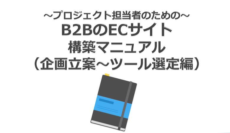 プロジェクト担当者必読!BtoB向けECサイト構築マニュアル(企画立案~ツール選定編)