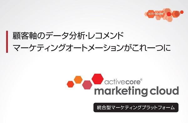 顧客軸のデータ分析からレコメンド・MAがこの一つに!「アクティブコア マーケティングクラウド」ご案内資料