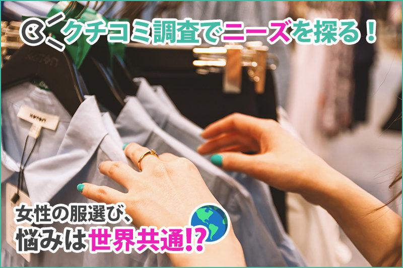 クチコミ調査でニーズを探る!女性の服選び、悩みは世界共通!?