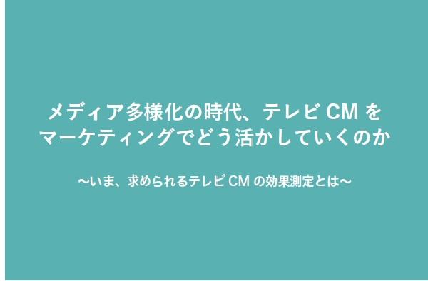 メディア多様化の時代、テレビCMをマーケティングでどう活かしていくのか?~いま求められるテレビCMの効果測定とは~