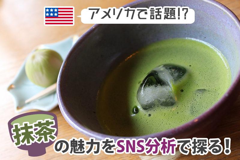 アメリカで話題!?「抹茶」の魅力をSNS分析で探る!